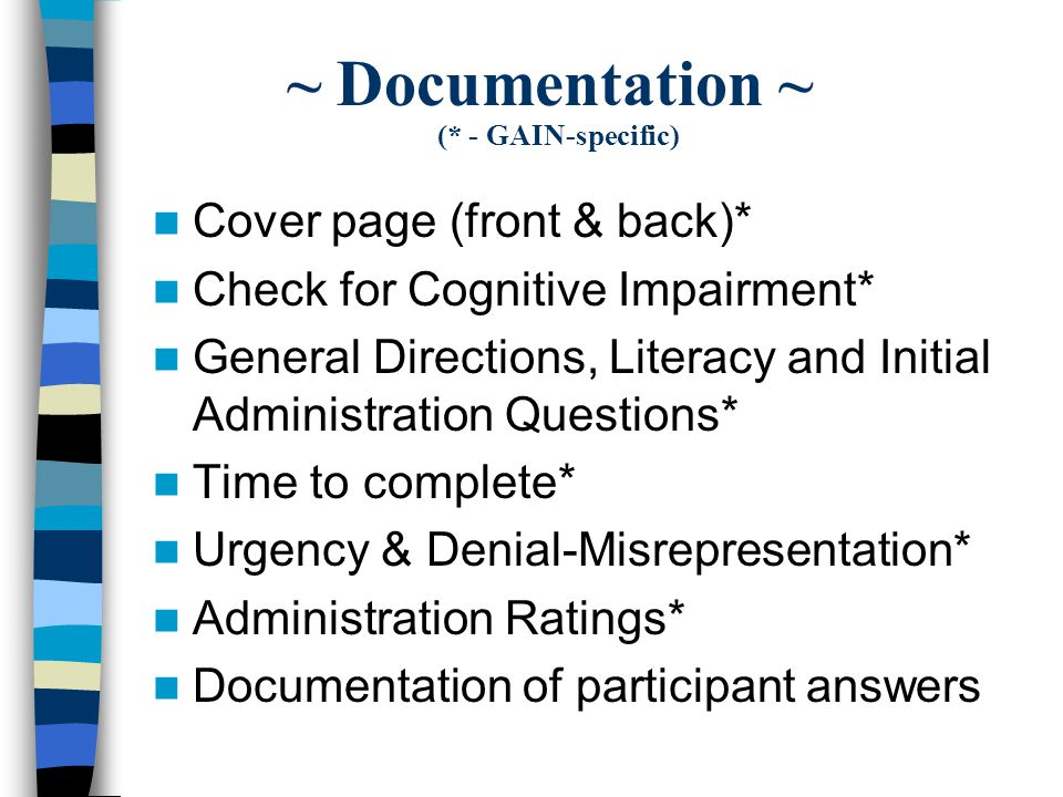 ~ Documentation ~ (* - GAIN-specific) Cover page (front & back)* Check for Cognitive Impairment* General Directions, Literacy and Initial Administration Questions* Time to complete* Urgency & Denial-Misrepresentation* Administration Ratings* Documentation of participant answers