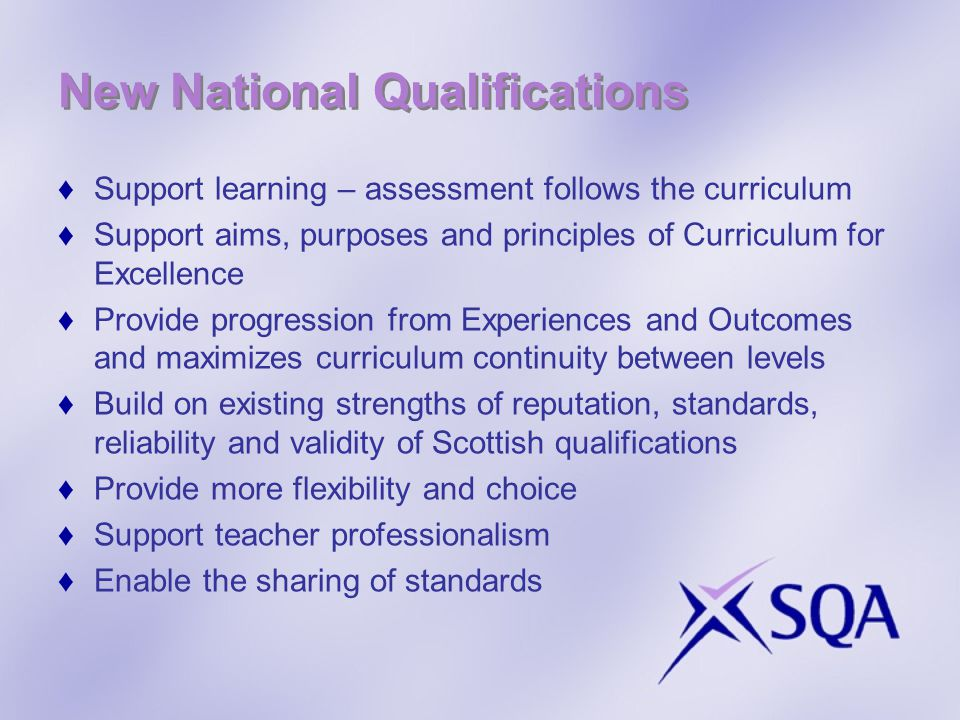 New National Qualifications Support learning – assessment follows the curriculum Support aims, purposes and principles of Curriculum for Excellence Provide progression from Experiences and Outcomes and maximizes curriculum continuity between levels Build on existing strengths of reputation, standards, reliability and validity of Scottish qualifications Provide more flexibility and choice Support teacher professionalism Enable the sharing of standards