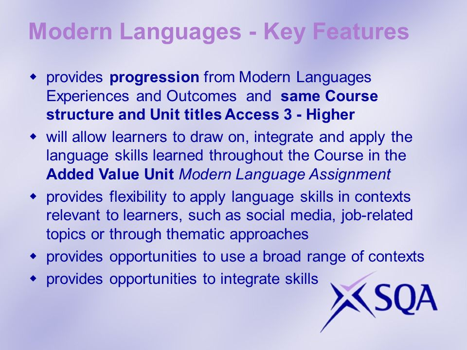 Modern Languages - Key Features provides progression from Modern Languages Experiences and Outcomes and same Course structure and Unit titles Access 3 - Higher will allow learners to draw on, integrate and apply the language skills learned throughout the Course in the Added Value Unit Modern Language Assignment provides flexibility to apply language skills in contexts relevant to learners, such as social media, job-related topics or through thematic approaches provides opportunities to use a broad range of contexts provides opportunities to integrate skills