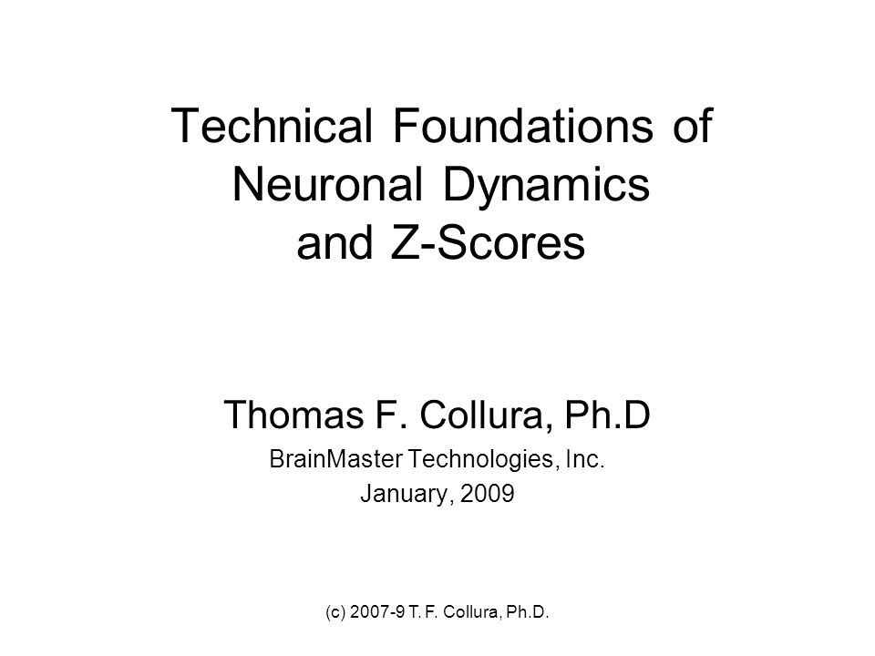 (c) 2007-9 T. F. Collura, Ph.D. Technical Foundations of Neuronal Dynamics and Z-Scores Thomas F. Collura, Ph.D BrainMaster Technologies, Inc. January
