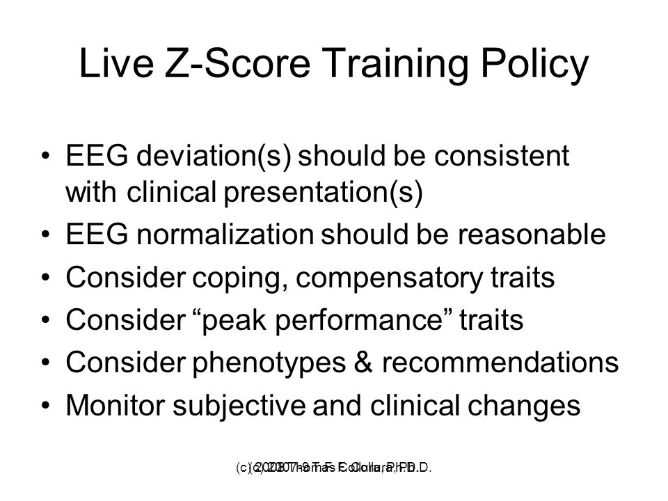 (c) 2007-9 T. F. Collura, Ph.D. Live Z-Score Training Policy EEG deviation(s) should be consistent with clinical presentation(s) EEG normalization sho
