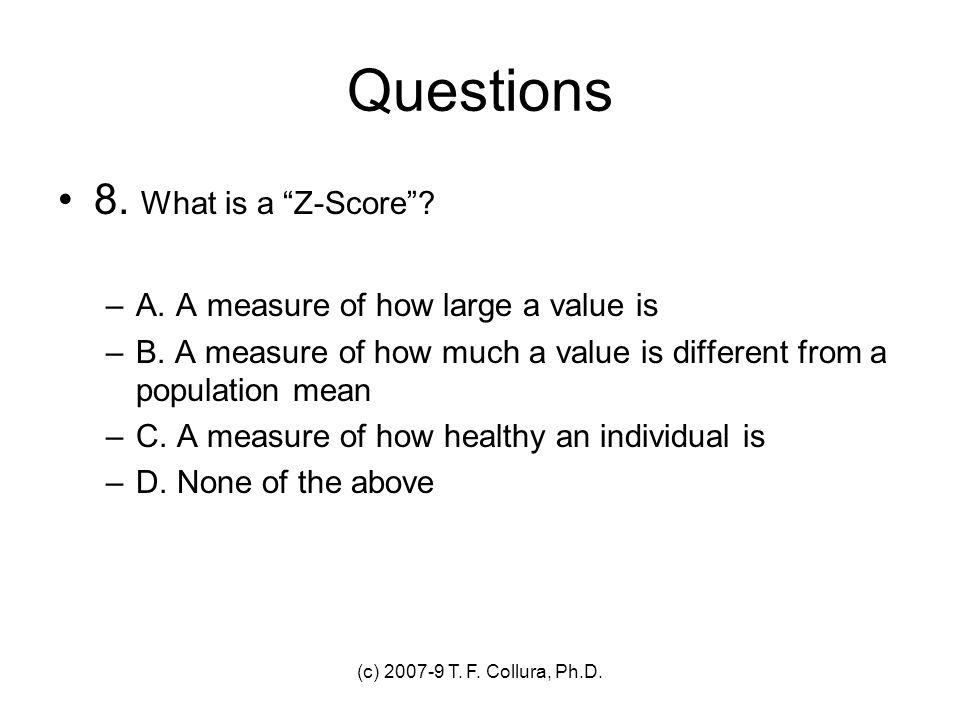 (c) 2007-9 T. F. Collura, Ph.D. Questions 8. What is a Z-Score? –A. A measure of how large a value is –B. A measure of how much a value is different f