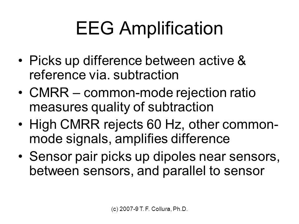 (c) 2007-9 T. F. Collura, Ph.D. EEG Amplification Picks up difference between active & reference via. subtraction CMRR – common-mode rejection ratio m