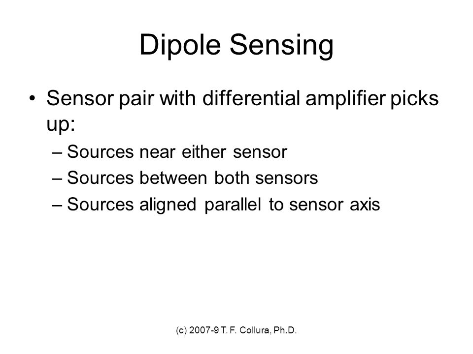 (c) 2007-9 T. F. Collura, Ph.D. Dipole Sensing Sensor pair with differential amplifier picks up: –Sources near either sensor –Sources between both sen