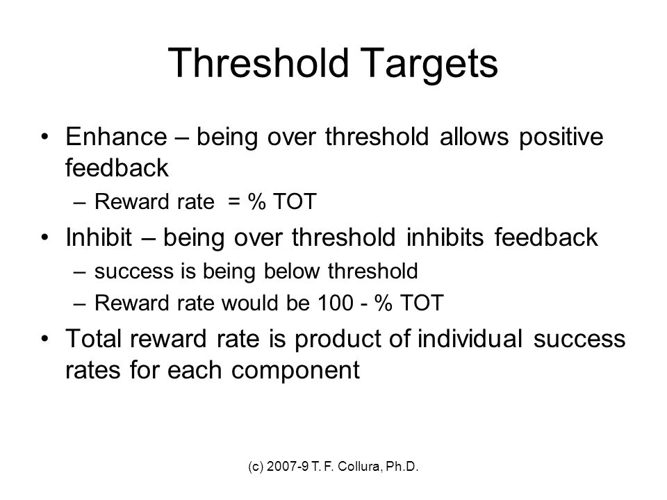 (c) 2007-9 T. F. Collura, Ph.D. Threshold Targets Enhance – being over threshold allows positive feedback –Reward rate = % TOT Inhibit – being over th