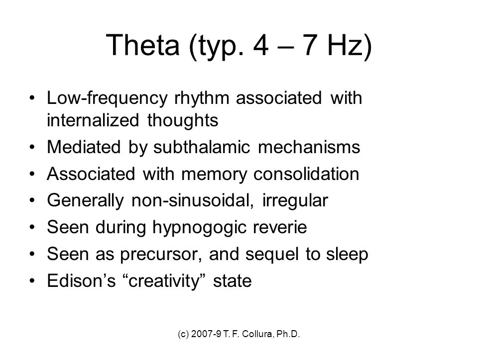 (c) 2007-9 T. F. Collura, Ph.D. Theta (typ. 4 – 7 Hz) Low-frequency rhythm associated with internalized thoughts Mediated by subthalamic mechanisms As