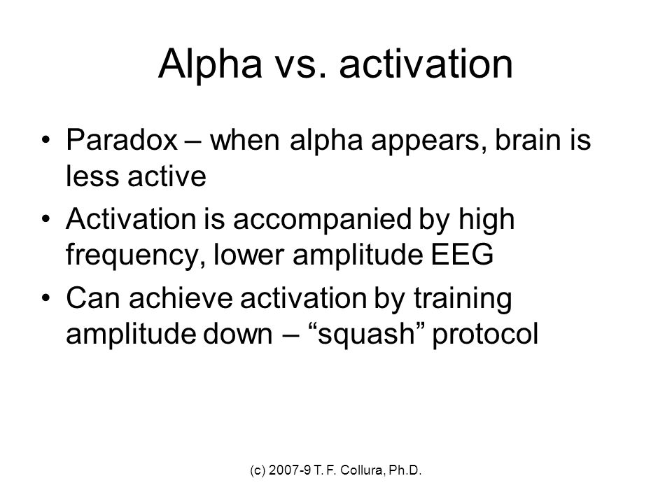 (c) 2007-9 T. F. Collura, Ph.D. Alpha vs. activation Paradox – when alpha appears, brain is less active Activation is accompanied by high frequency, l