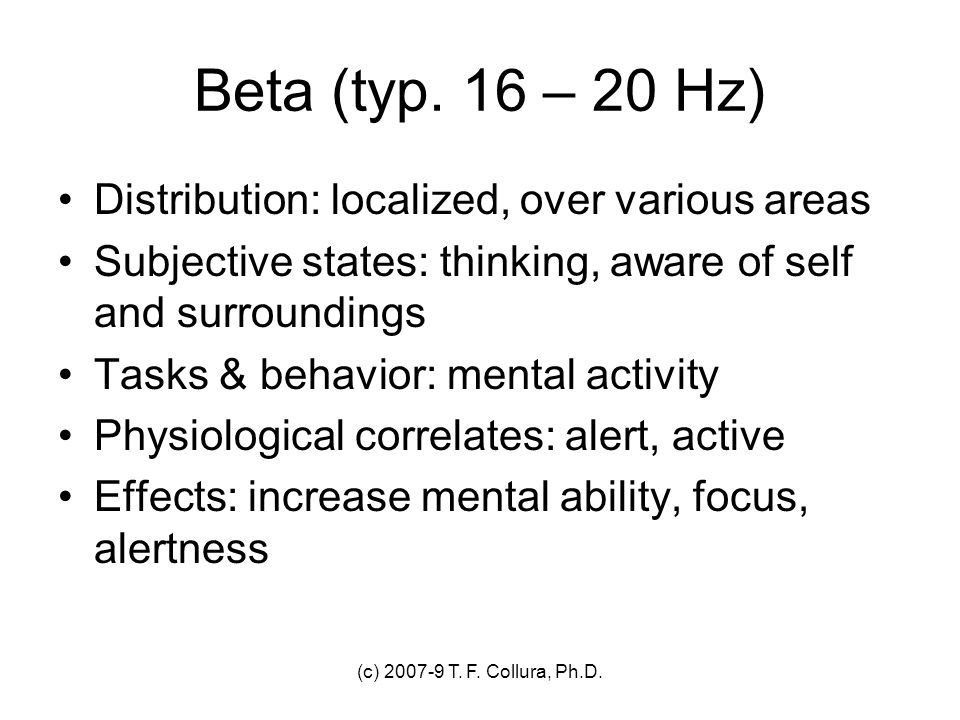 (c) 2007-9 T. F. Collura, Ph.D. Beta (typ. 16 – 20 Hz) Distribution: localized, over various areas Subjective states: thinking, aware of self and surr