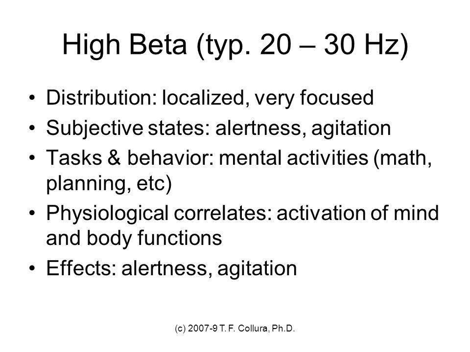 (c) 2007-9 T. F. Collura, Ph.D. High Beta (typ. 20 – 30 Hz) Distribution: localized, very focused Subjective states: alertness, agitation Tasks & beha
