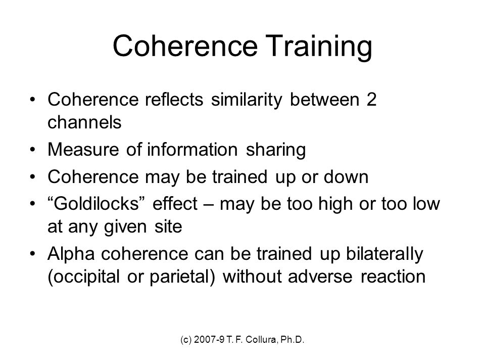 (c) 2007-9 T. F. Collura, Ph.D. Coherence Training Coherence reflects similarity between 2 channels Measure of information sharing Coherence may be tr