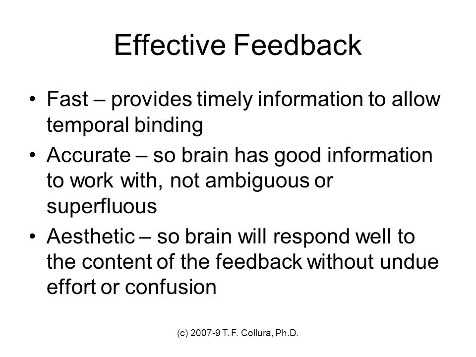 (c) 2007-9 T. F. Collura, Ph.D. Effective Feedback Fast – provides timely information to allow temporal binding Accurate – so brain has good informati
