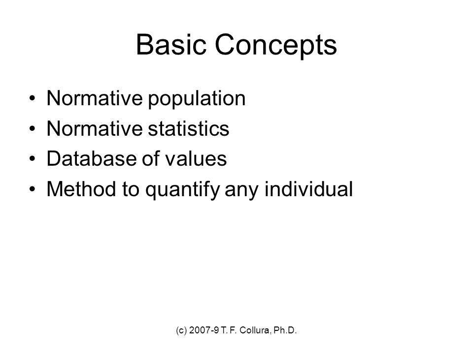 (c) 2007-9 T. F. Collura, Ph.D. Basic Concepts Normative population Normative statistics Database of values Method to quantify any individual