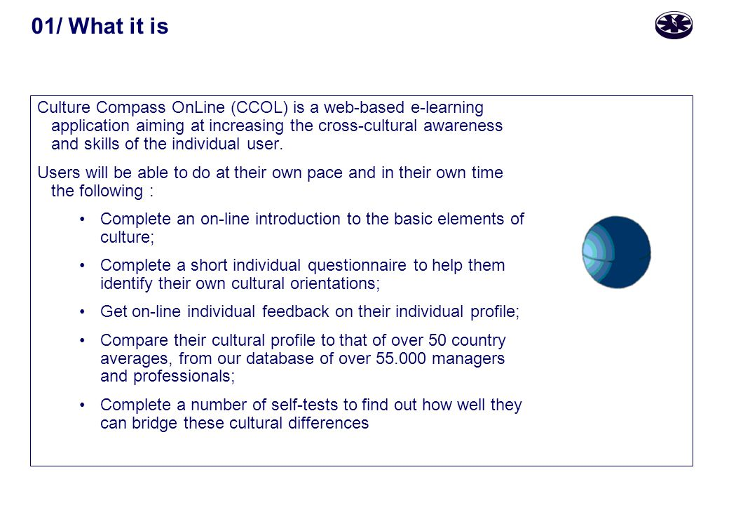 01/ What it is Culture Compass OnLine (CCOL) is a web-based e-learning application aiming at increasing the cross-cultural awareness and skills of the individual user.