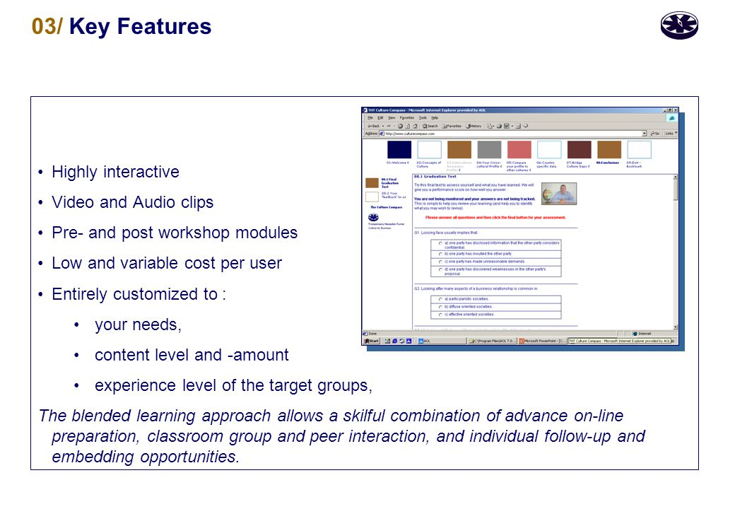 03/ Key Features Highly interactive Video and Audio clips Pre- and post workshop modules Low and variable cost per user Entirely customized to : your needs, content level and -amount experience level of the target groups, The blended learning approach allows a skilful combination of advance on-line preparation, classroom group and peer interaction, and individual follow-up and embedding opportunities.