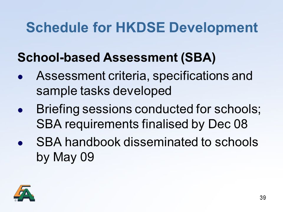 39 Schedule for HKDSE Development School-based Assessment (SBA) Assessment criteria, specifications and sample tasks developed Briefing sessions condu