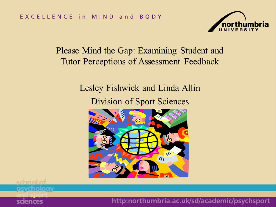 Please Mind the Gap: Examining Student and Tutor Perceptions of Assessment Feedback Lesley Fishwick and Linda Allin Division of Sport Sciences