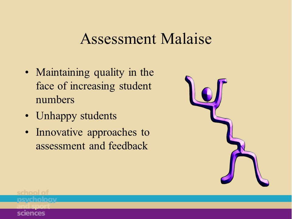 Assessment Malaise Maintaining quality in the face of increasing student numbers Unhappy students Innovative approaches to assessment and feedback