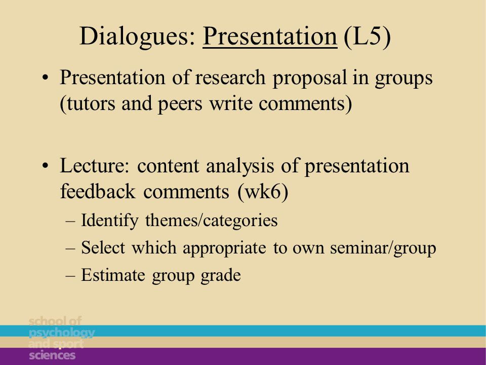 Dialogues: Presentation (L5) Presentation of research proposal in groups (tutors and peers write comments) Lecture: content analysis of presentation feedback comments (wk6) –Identify themes/categories –Select which appropriate to own seminar/group –Estimate group grade