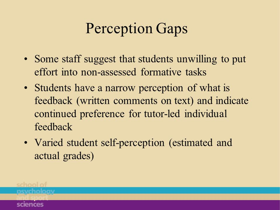 Perception Gaps Some staff suggest that students unwilling to put effort into non-assessed formative tasks Students have a narrow perception of what is feedback (written comments on text) and indicate continued preference for tutor-led individual feedback Varied student self-perception (estimated and actual grades)