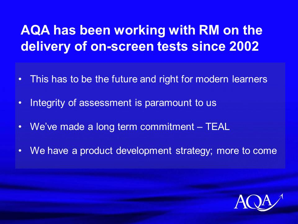 AQA has been working with RM on the delivery of on-screen tests since 2002 This has to be the future and right for modern learners Integrity of assess