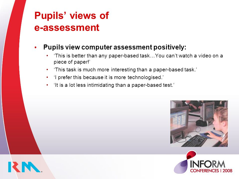 Pupils views of e-assessment Pupils view computer assessment positively: This is better than any paper-based task…You cant watch a video on a piece of