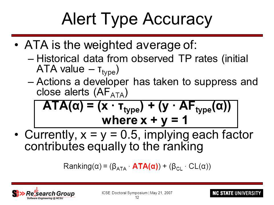 ICSE Doctoral Symposium | May 21, 2007 12 Alert Type Accuracy ATA is the weighted average of: –Historical data from observed TP rates (initial ATA value – τ type ) –Actions a developer has taken to suppress and close alerts (AF ATA ) ATA(α) = (x τ type ) + (y AF type (α)) where x + y = 1 Currently, x = y = 0.5, implying each factor contributes equally to the ranking Ranking(α) = (β ATA ATA(α)) + (β CL CL(α))