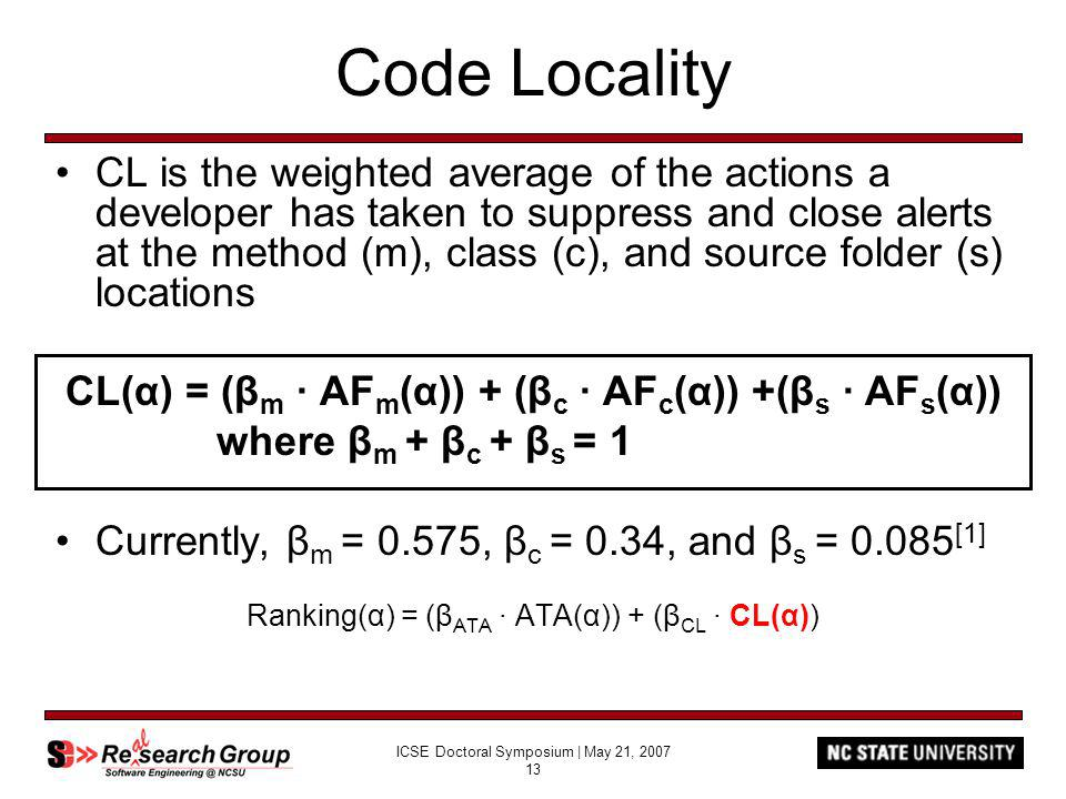 ICSE Doctoral Symposium | May 21, 2007 13 Code Locality CL is the weighted average of the actions a developer has taken to suppress and close alerts at the method (m), class (c), and source folder (s) locations CL(α) = (β m AF m (α)) + (β c AF c (α)) +(β s AF s (α)) where β m + β c + β s = 1 Currently, β m = 0.575, β c = 0.34, and β s = 0.085 [1] Ranking(α) = (β ATA ATA(α)) + (β CL CL(α))