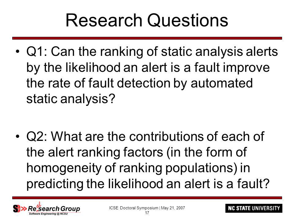 ICSE Doctoral Symposium | May 21, 2007 17 Research Questions Q1: Can the ranking of static analysis alerts by the likelihood an alert is a fault improve the rate of fault detection by automated static analysis.