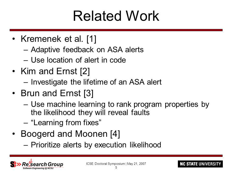 ICSE Doctoral Symposium | May 21, 2007 16 Current Research Results Case Study –iTrust Web-based, role-based medical records application Developed as part of undergraduate software engineering class and graduate testing and reliability class –ARM v0.4 –FindBugs static analyzer –1964 LOC source, 3903 LOC test –163 alerts, 27 true positives