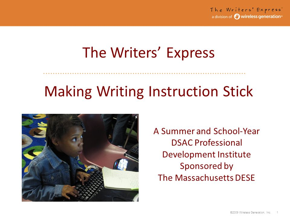 ©2009 Wireless Generation, Inc. 1 The Writers Express Making Writing Instruction Stick A Summer and School-Year DSAC Professional Development Institut