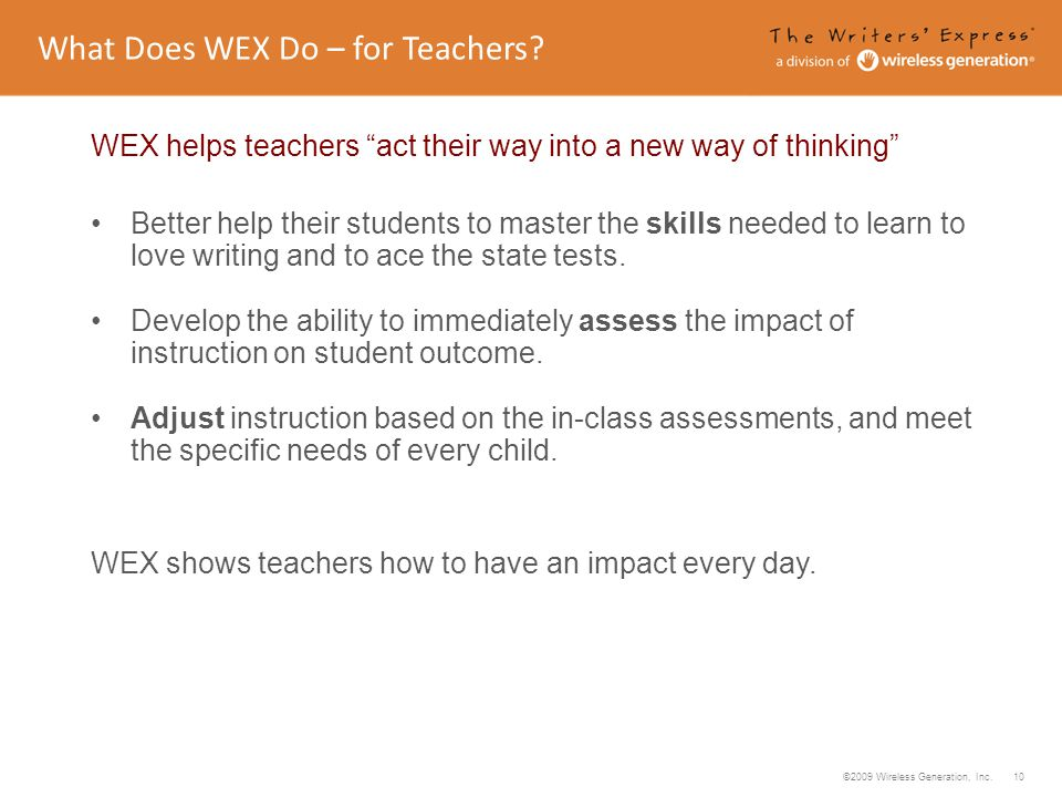 ©2009 Wireless Generation, Inc. 10 WEX helps teachers act their way into a new way of thinking Better help their students to master the skills needed