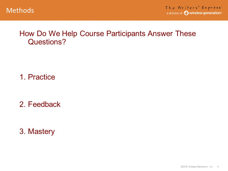 ©2009 Wireless Generation, Inc. 6 How Do We Help Course Participants Answer These Questions? 1. Practice 2. Feedback 3. Mastery Methods
