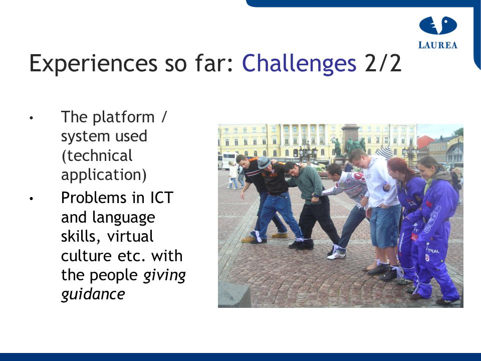 Experiences so far: Challenges 2/2 The platform / system used (technical application) Problems in ICT and language skills, virtual culture etc. with t