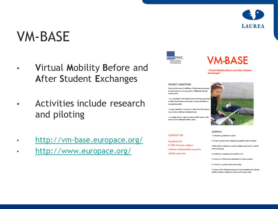 VM-BASE Virtual Mobility Before and After Student Exchanges Activities include research and piloting http://vm-base.europace.org/ http://www.europace.