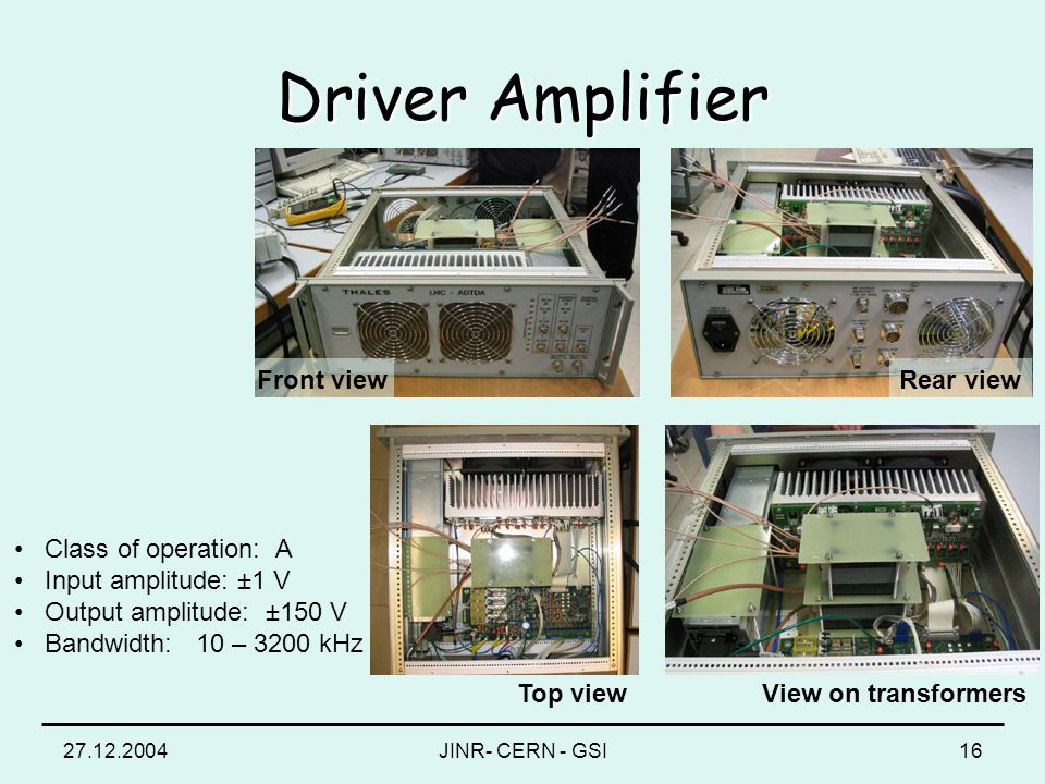 27.12.2004JINR- CERN - GSI16 Driver Amplifier Top viewView on transformers Front viewRear view Class of operation: A Input amplitude: ±1 V Output ampl