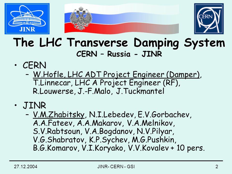 27.12.2004JINR- CERN - GSI2 CERN –W.Hofle, LHC ADT Project Engineer (Damper), T.Linnecar, LHC A Project Engineer (RF), R.Louwerse, J.-F.Malo, J.Tuckmantel JINR –V.M.Zhabitsky, N.I.Lebedev, E.V.Gorbachev, A.A.Fateev, A.A.Makarov, V.A.Melnikov, S.V.Rabtsoun, V.A.Bogdanov, N.V.Pilyar, V.G.Shabratov, K.P.Sychev, M.G.Pushkin, B.G.Komarov, V.I.Koryako, V.V.Kovalev + 10 pers.