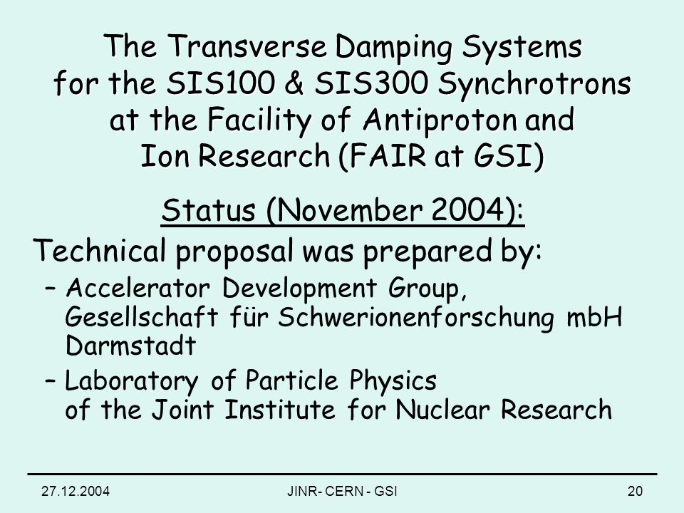 27.12.2004JINR- CERN - GSI20 The Transverse Damping Systems for the SIS100 & SIS300 Synchrotrons at the Facility of Antiproton and Ion Research (FAIR at GSI) Status (November 2004): Technical proposal was prepared by: –Accelerator Development Group, Gesellschaft für Schwerionenforschung mbH Darmstadt –Laboratory of Particle Physics of the Joint Institute for Nuclear Research