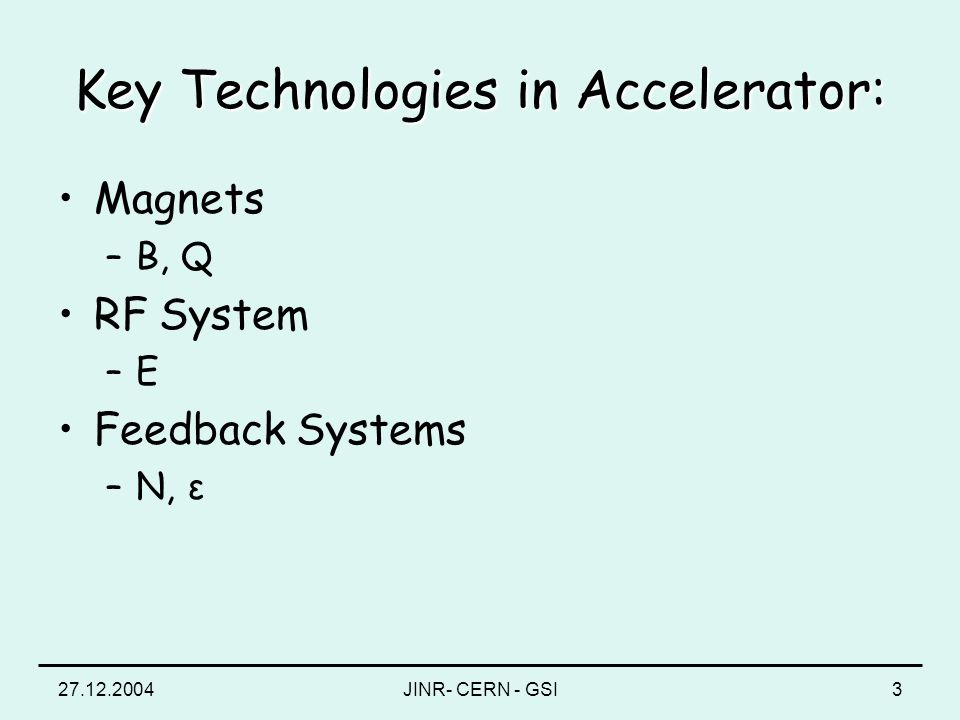 27.12.2004JINR- CERN - GSI3 Key Technologies in Accelerator: Magnets –B, Q RF System –E–E Feedback Systems –N, ε