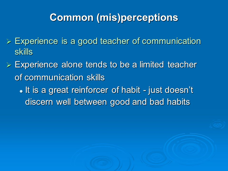 Common (mis)perceptions Experience is a good teacher of communication skills Experience is a good teacher of communication skills Experience alone ten