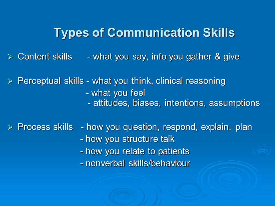 Types of Communication Skills Content skills - what you say, info you gather & give Content skills - what you say, info you gather & give Perceptual s