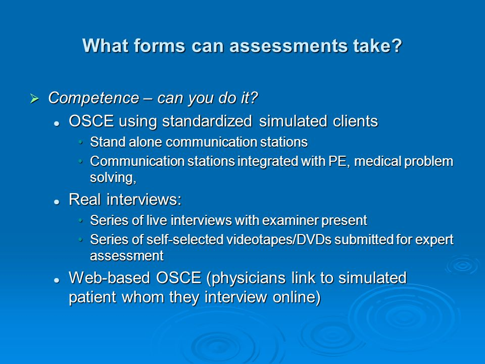 What forms can assessments take? Competence – can you do it? Competence – can you do it? OSCE using standardized simulated clients OSCE using standard
