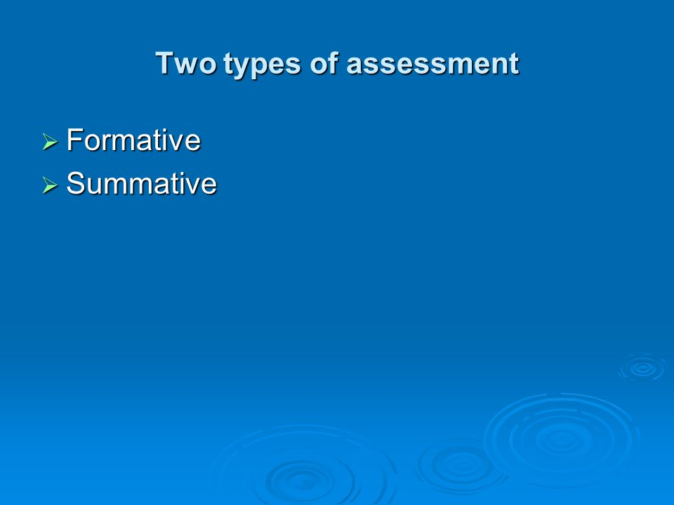 Two types of assessment Formative Formative Summative Summative