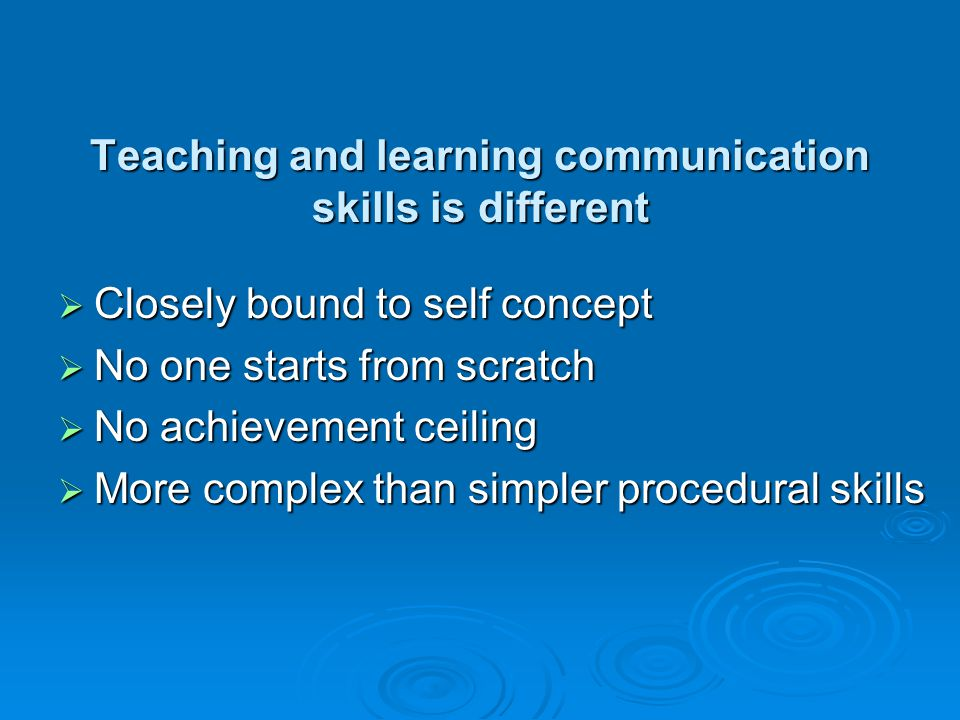 Teaching and learning communication skills is different Closely bound to self concept Closely bound to self concept No one starts from scratch No one