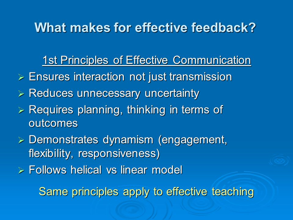 What makes for effective feedback? 1st Principles of Effective Communication Ensures interaction not just transmission Ensures interaction not just tr