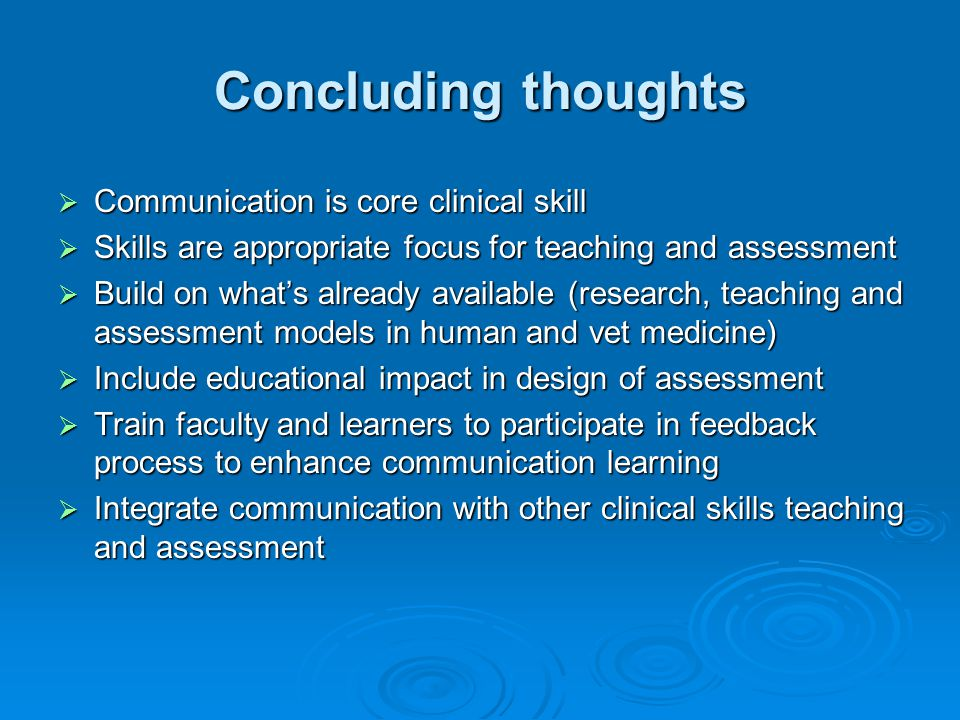 Concluding thoughts Communication is core clinical skill Communication is core clinical skill Skills are appropriate focus for teaching and assessment