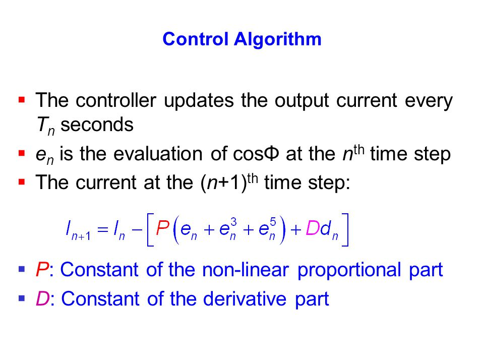 Control Algorithm The controller updates the output current every T n seconds e n is the evaluation of cosΦ at the n th time step The current at the (