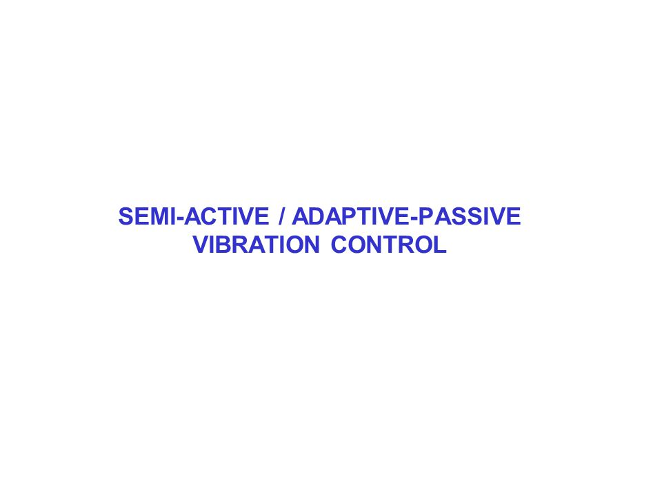 SEMI-ACTIVE / ADAPTIVE-PASSIVE VIBRATION CONTROL