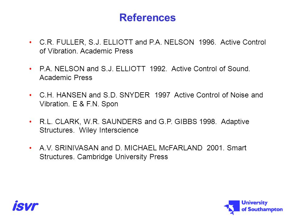 References C.R. FULLER, S.J. ELLIOTT and P.A. NELSON 1996. Active Control of Vibration. Academic Press P.A. NELSON and S.J. ELLIOTT 1992. Active Contr
