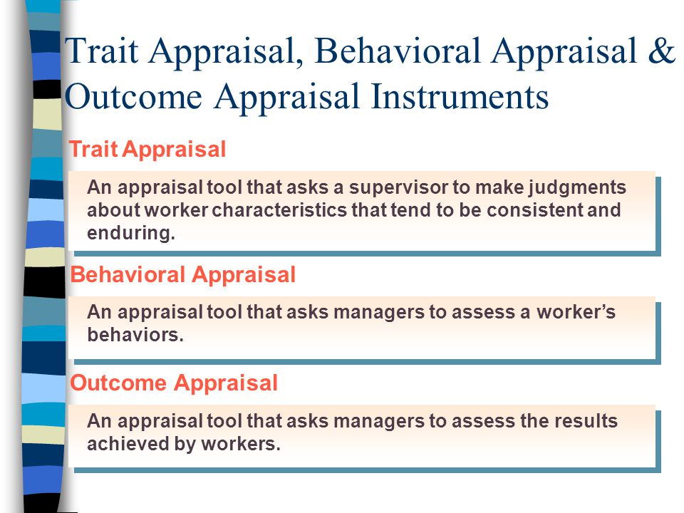 Trait Appraisal, Behavioral Appraisal & Outcome Appraisal Instruments An appraisal tool that asks a supervisor to make judgments about worker characteristics that tend to be consistent and enduring.