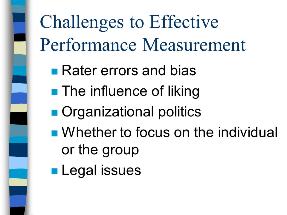 Challenges to Effective Performance Measurement n Rater errors and bias n The influence of liking n Organizational politics n Whether to focus on the individual or the group n Legal issues